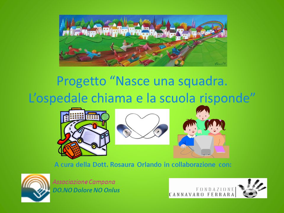 """Progetto """"Nasce una squadra. L'ospedale chiama e la scuola risponde"""" A cura della Dott. Rosaura Orlando in collaborazione con: Associazione Campana DO"""