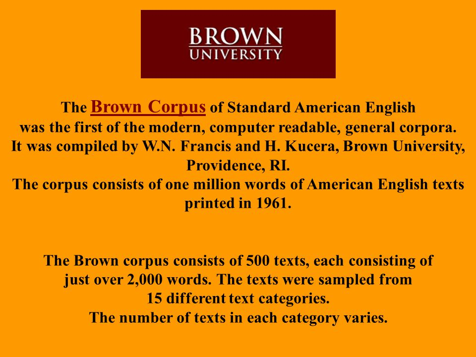 The Brown Corpus of Standard American English was the first of the modern, computer readable, general corpora. It was compiled by W.N. Francis and H.