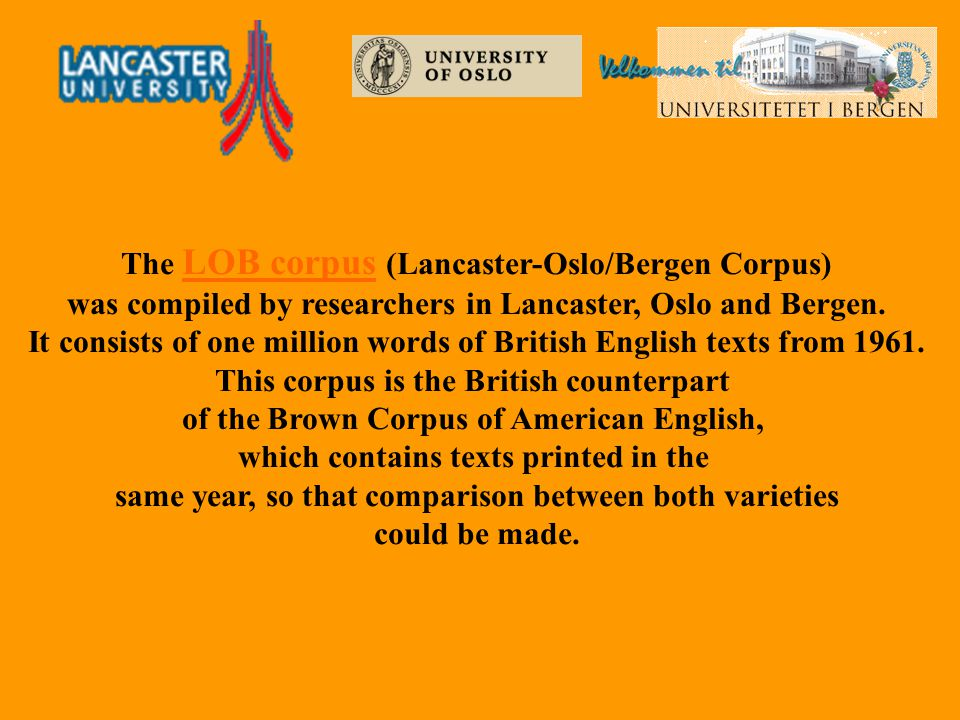 The LOB corpus (Lancaster-Oslo/Bergen Corpus) was compiled by researchers in Lancaster, Oslo and Bergen. It consists of one million words of British E