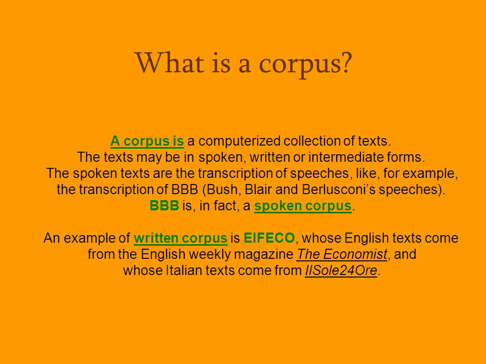 A corpus is a computerized collection of texts. The texts may be in spoken, written or intermediate forms. The spoken texts are the transcription of s