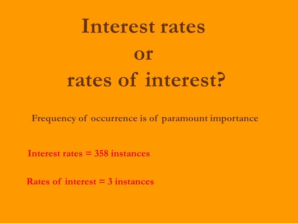 Interest rates or rates of interest? Interest rates = 358 instances Rates of interest = 3 instances Frequency of occurrence is of paramount importance