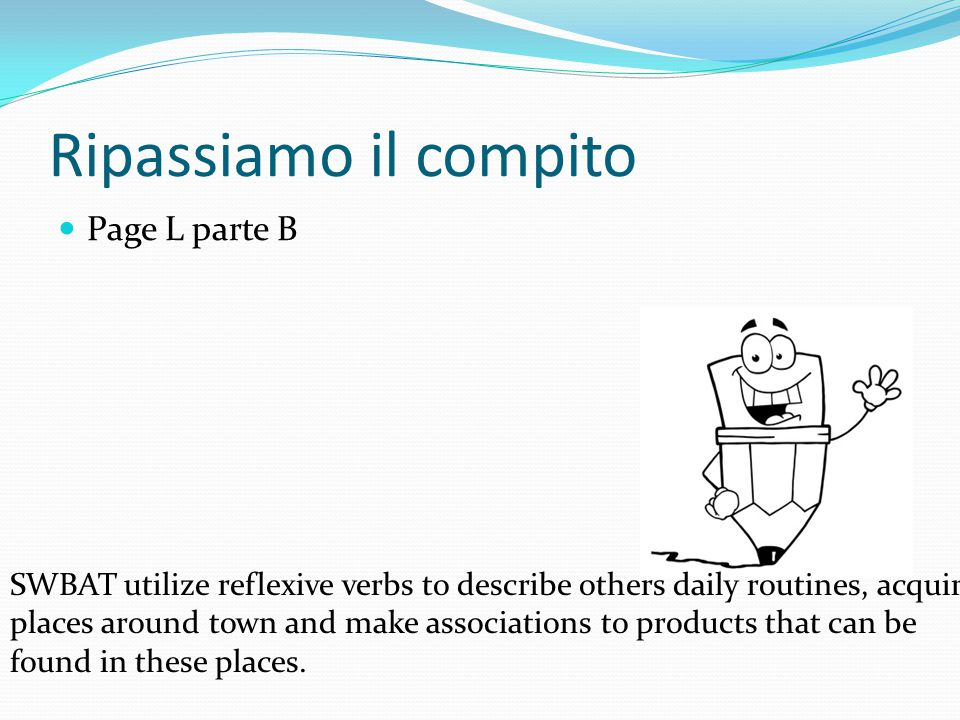 SWBAT comprehend information about other people's daily routine and make associations between reflexive verbs and vocabulary, acquire leisure activity places around town.