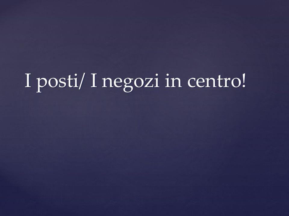 I posti/ I negozi in centro!