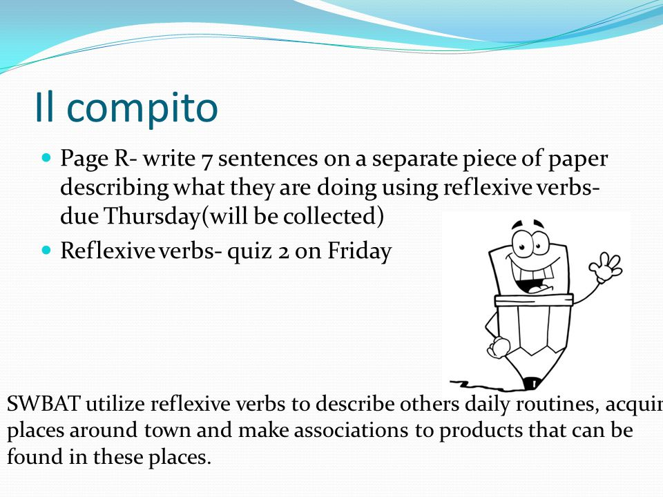 Page R- write 7 sentences on a separate piece of paper describing what they are doing using reflexive verbs- due Thursday(will be collected) Reflexive verbs- quiz 2 on Friday Il compito SWBAT utilize reflexive verbs to describe others daily routines, acquire places around town and make associations to products that can be found in these places.