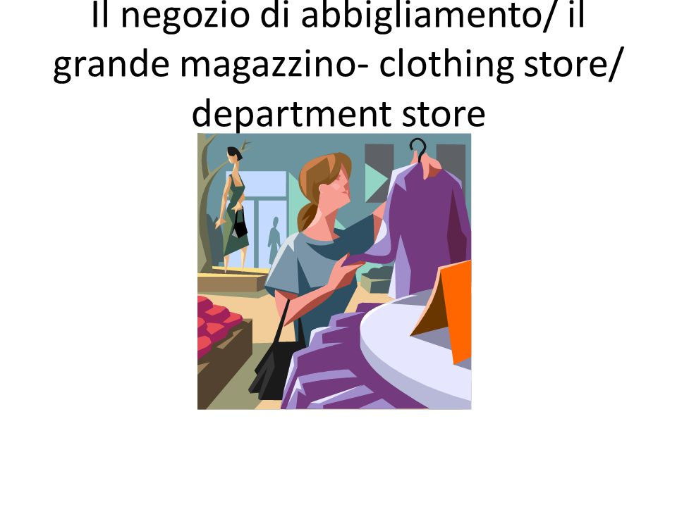 Il negozio di abbigliamento/ il grande magazzino- clothing store/ department store