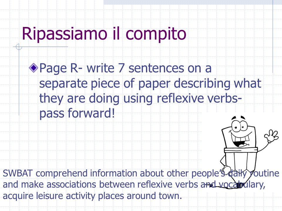 Page R- write 7 sentences on a separate piece of paper describing what they are doing using reflexive verbs- pass forward.