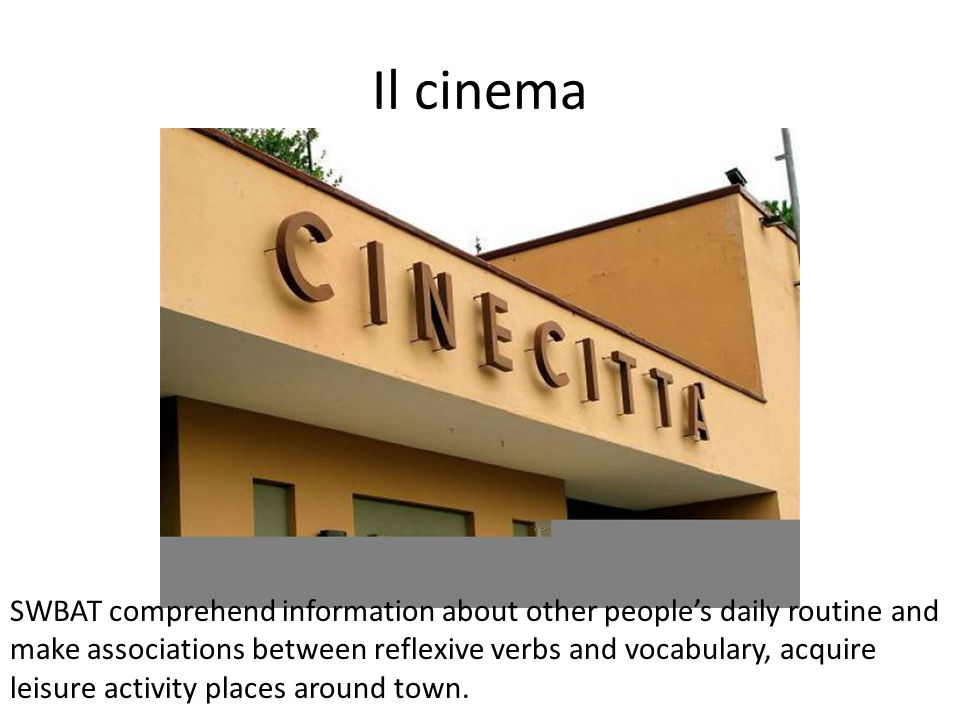 Il cinema SWBAT comprehend information about other people's daily routine and make associations between reflexive verbs and vocabulary, acquire leisure activity places around town.