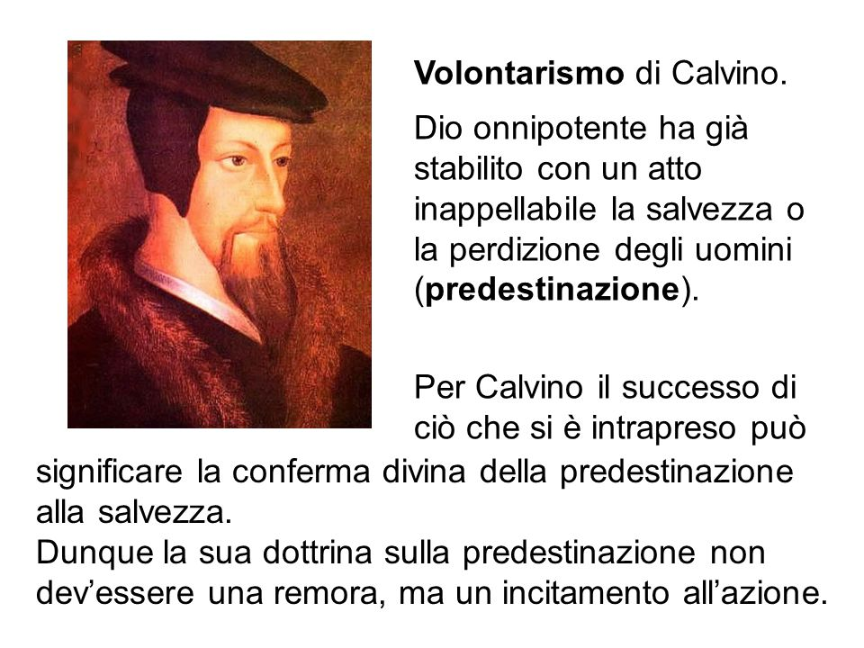Volontarismo di Calvino. Dio onnipotente ha già stabilito con un atto inappellabile la salvezza o la perdizione degli uomini (predestinazione). Per Ca