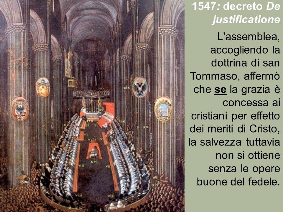 1547: decreto De justificatione L'assemblea, accogliendo la dottrina di san Tommaso, affermò che se la grazia è concessa ai cristiani per effetto dei