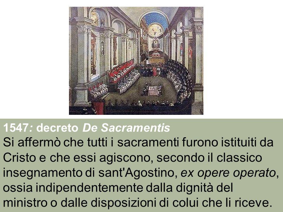 1547: decreto De Sacramentis Si affermò che tutti i sacramenti furono istituiti da Cristo e che essi agiscono, secondo il classico insegnamento di san