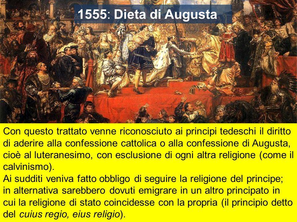 1555: Dieta di Augusta Con questo trattato venne riconosciuto ai principi tedeschi il diritto di aderire alla confessione cattolica o alla confessione