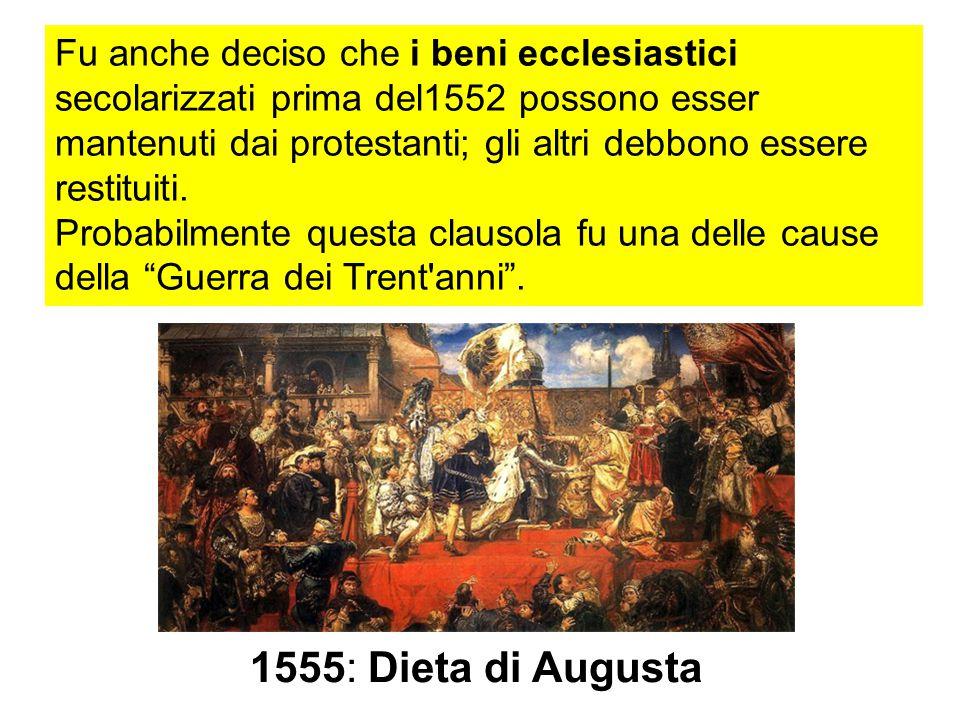 1555: Dieta di Augusta Fu anche deciso che i beni ecclesiastici secolarizzati prima del1552 possono esser mantenuti dai protestanti; gli altri debbono