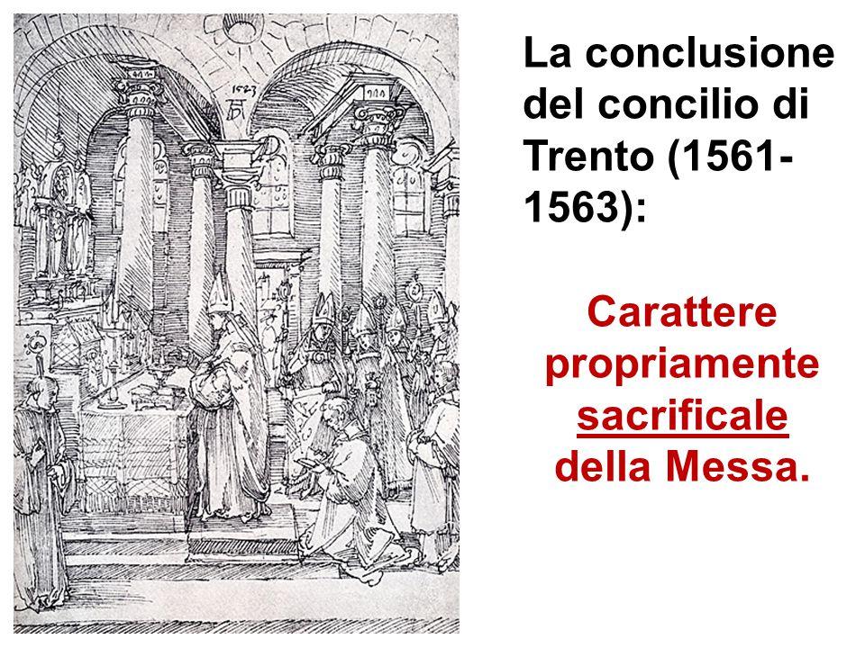 La conclusione del concilio di Trento (1561- 1563): Carattere propriamente sacrificale della Messa.