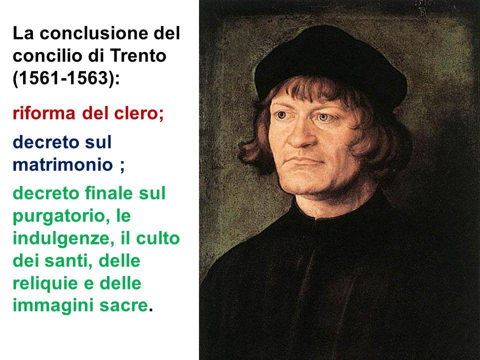 La conclusione del concilio di Trento (1561-1563): riforma del clero; decreto sul matrimonio ; decreto finale sul purgatorio, le indulgenze, il culto