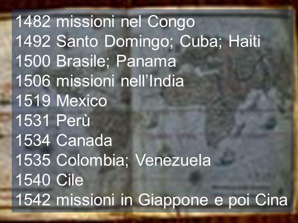 1482 missioni nel Congo 1492 Santo Domingo; Cuba; Haiti 1500 Brasile; Panama 1506 missioni nell'India 1519 Mexico 1531 Perù 1534 Canada 1535 Colombia;