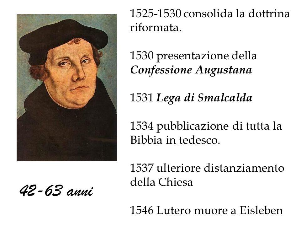 1525-1530 consolida la dottrina riformata. 1530 presentazione della Confessione Augustana 1531 Lega di Smalcalda 1534 pubblicazione di tutta la Bibbia