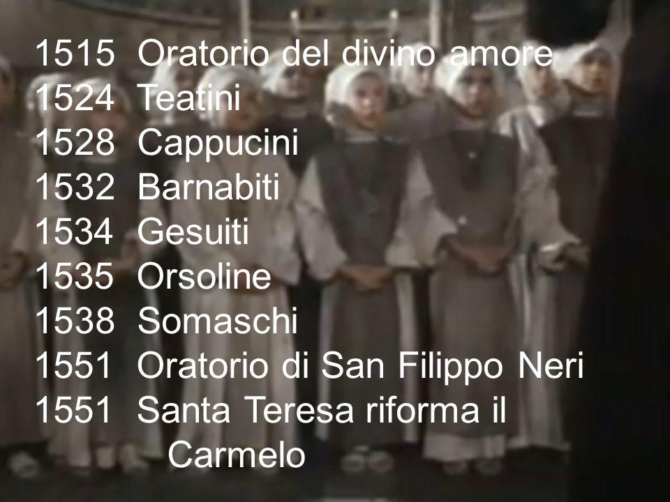 1515 Oratorio del divino amore 1524 Teatini 1528 Cappucini 1532 Barnabiti 1534 Gesuiti 1535 Orsoline 1538 Somaschi 1551 Oratorio di San Filippo Neri 1