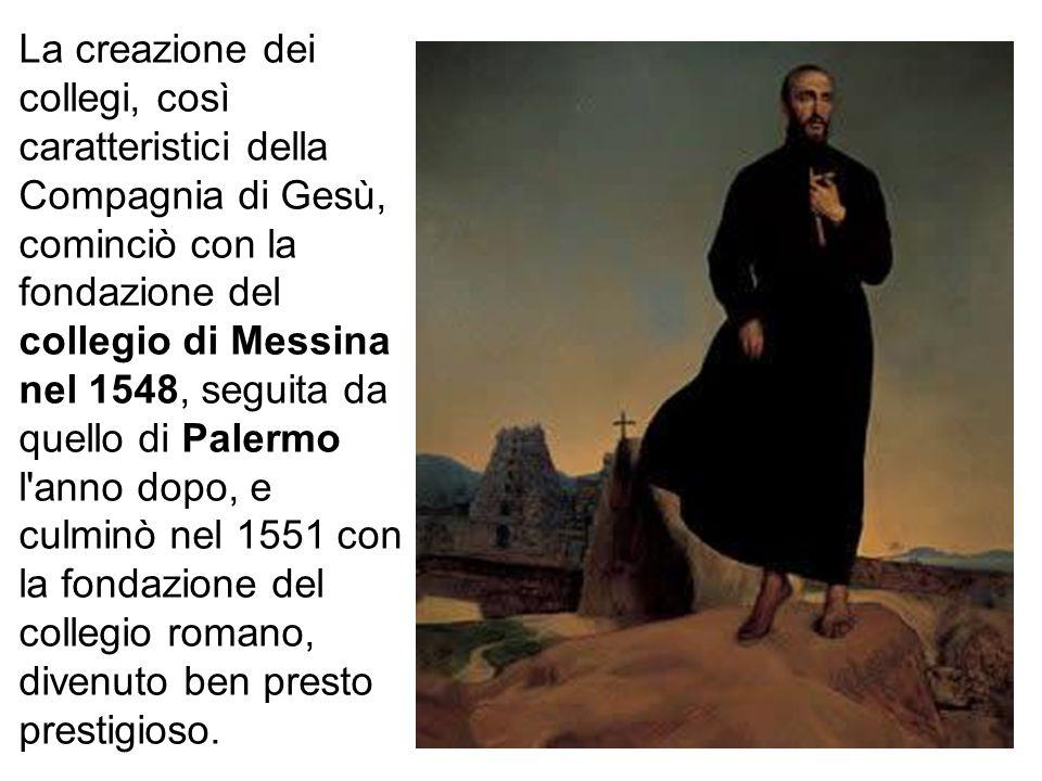 La creazione dei collegi, così caratteristici della Compagnia di Gesù, cominciò con la fondazione del collegio di Messina nel 1548, seguita da quello