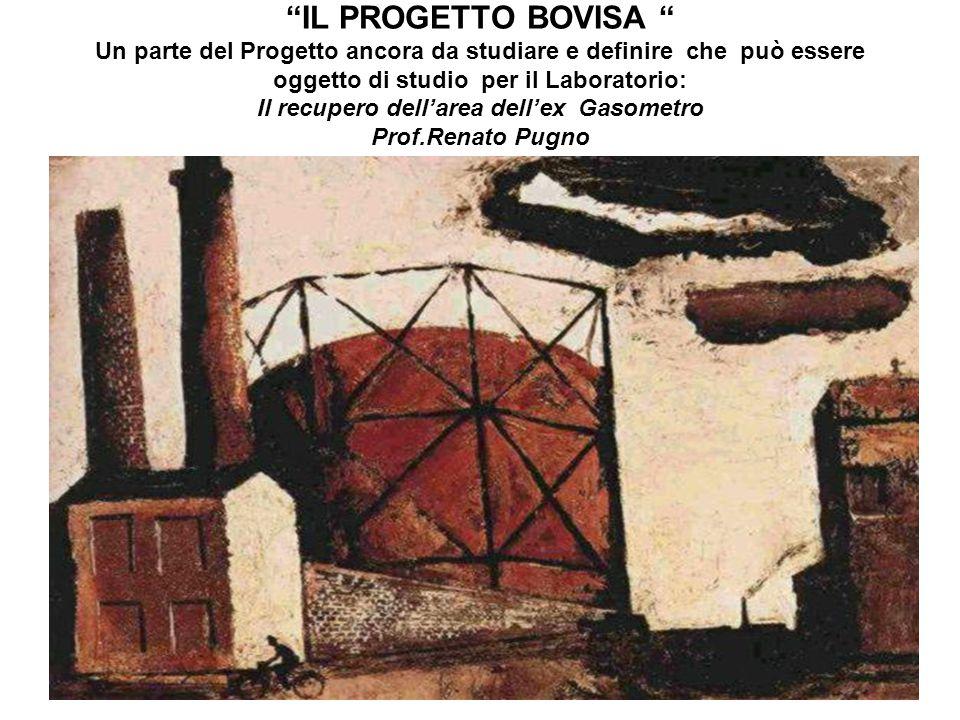 IL PROGETTO BOVISA Un parte del Progetto ancora da studiare e definire che può essere oggetto di studio per il Laboratorio: Il recupero dell'area dell'ex Gasometro Prof.Renato Pugno (Novembre 2012)