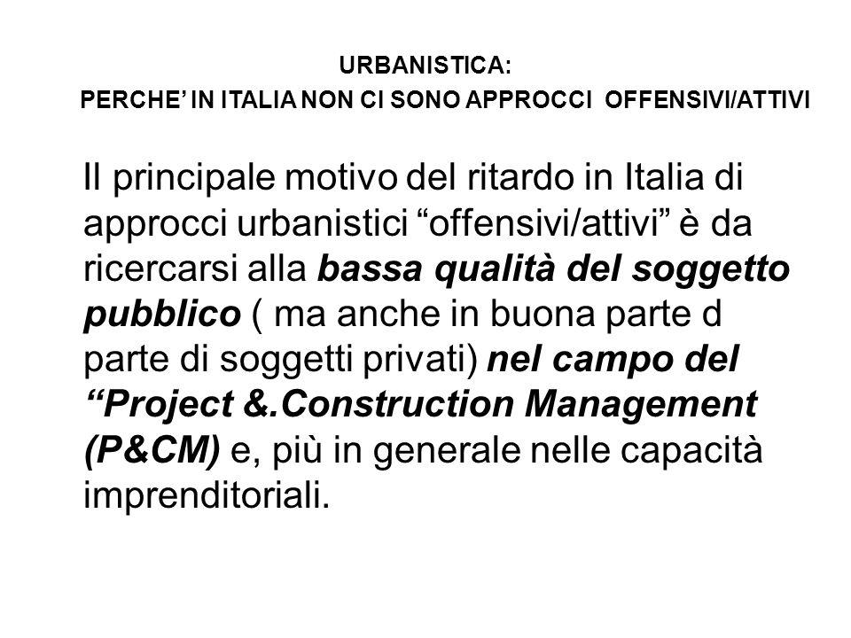 Il principale motivo del ritardo in Italia di approcci urbanistici offensivi/attivi è da ricercarsi alla bassa qualità del soggetto pubblico ( ma anche in buona parte d parte di soggetti privati) nel campo del Project &.Construction Management (P&CM) e, più in generale nelle capacità imprenditoriali.