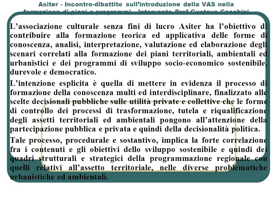 Asiter - Incontro-dibattito sull'introduzione della VAS nella formazione di piani e programmi - Intervento Prof Gustavo Cecchini Flessibilità ed Efficacia del Processo di Piano DISTINZIONE FRA LE FASI DI ATTUAZIONE (BREVE PERIODO) DISTINZIONE FRA LE FASI DI ATTUAZIONE (BREVE PERIODO) Valutazione della realizzabilità degli interventi previsti, sia per quelli pubblici sia per quelli a totale carico finanziario privato e/o con diversi meccanismi d'incentivo e/o di carico sulla finanza pubblica Valutazione dell'operatività sugli usi del suolo previsti dai Prg vigenti e dagli strumenti attuativi Valutazione delle varianti determinate dagli standard di sostenibilità territoriale, ambientale, urbanistica e socio- economica determinati nel Ptcp DAGLI SCENARI DI MEDIO PERIODO DAGLI SCENARI DI MEDIO PERIODO DAGLI SCENARI DI LUNGO PERIODO DAGLI SCENARI DI LUNGO PERIODO
