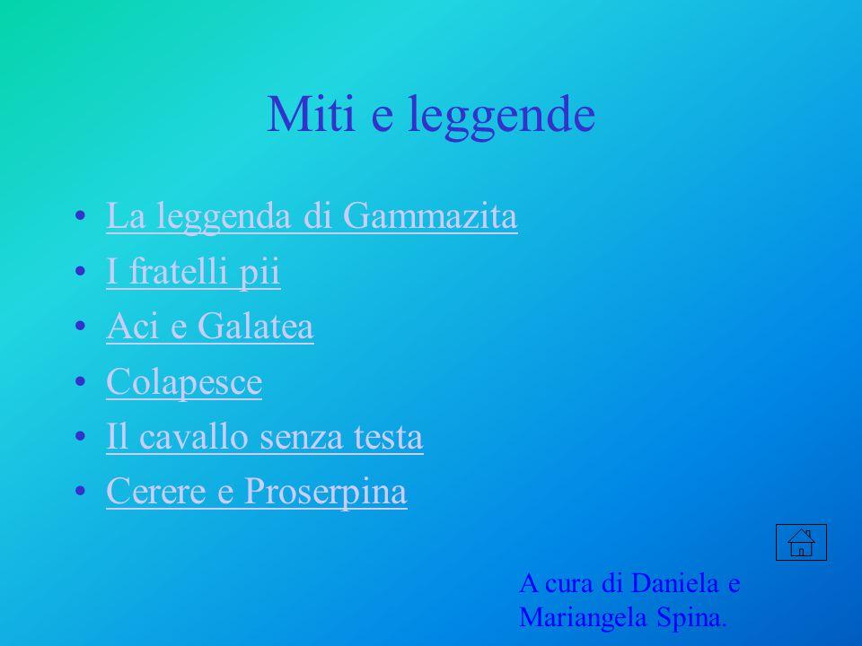 Miti e leggende La leggenda di Gammazita I fratelli pii Aci e Galatea Colapesce Il cavallo senza testa Cerere e Proserpina A cura di Daniela e Mariangela Spina.