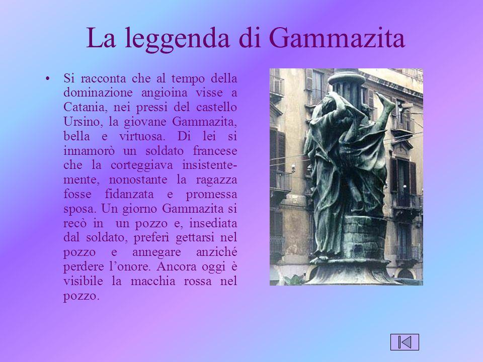 La leggenda di Gammazita Si racconta che al tempo della dominazione angioina visse a Catania, nei pressi del castello Ursino, la giovane Gammazita, bella e virtuosa.