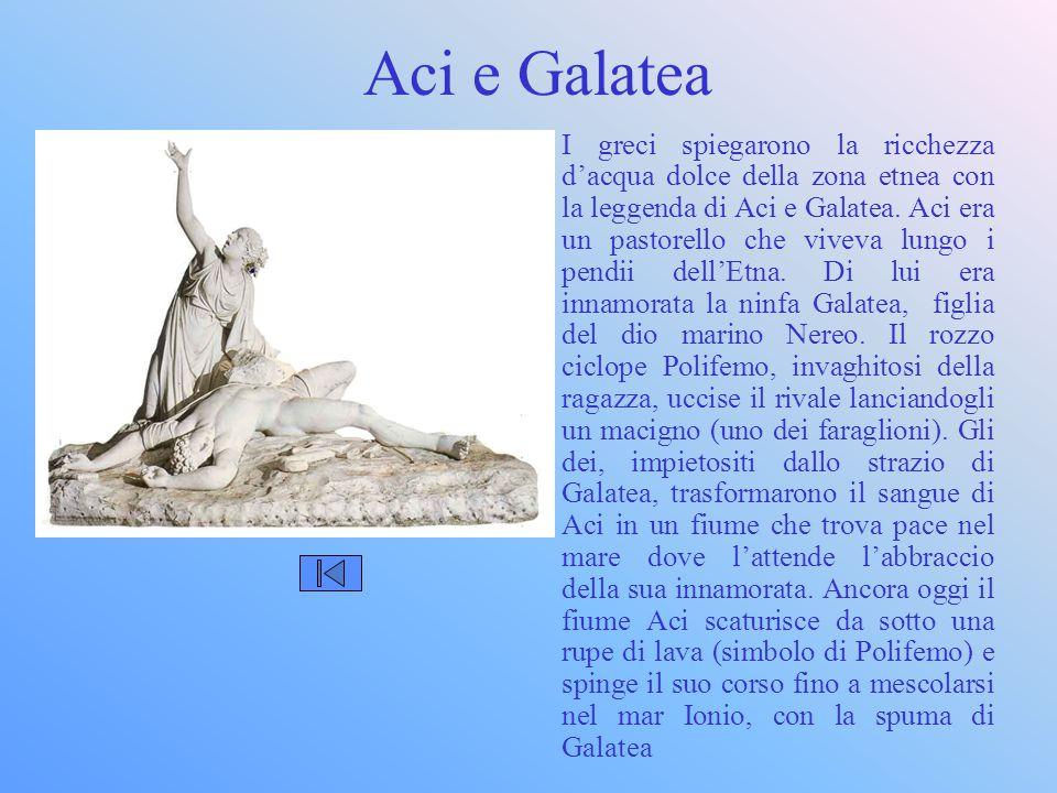 Aci e Galatea I greci spiegarono la ricchezza d'acqua dolce della zona etnea con la leggenda di Aci e Galatea. Aci era un pastorello che viveva lungo