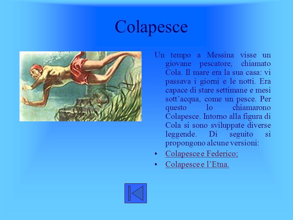 Colapesce Un tempo a Messina visse un giovane pescatore, chiamato Cola. Il mare era la sua casa: vi passava i giorni e le notti. Era capace di stare s