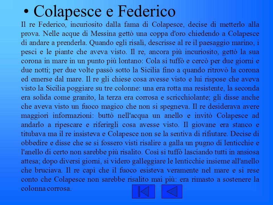 Colapesce e Federico Il re Federico, incuriosito dalla fama di Colapesce, decise di metterlo alla prova. Nelle acque di Messina gettò una coppa d'oro
