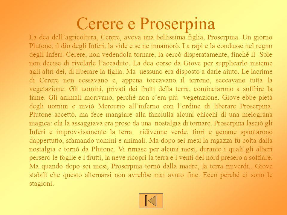 Cerere e Proserpina La dea dell'agricoltura, Cerere, aveva una bellissima figlia, Proserpina. Un giorno Plutone, il dio degli Inferi, la vide e se ne