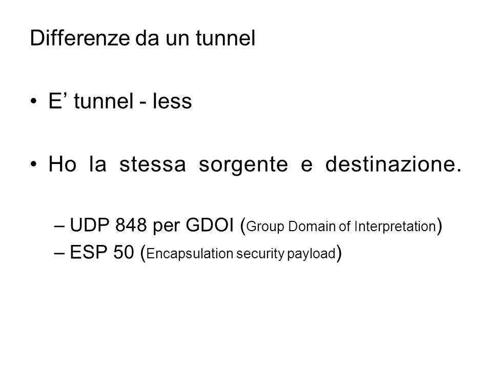 Differenze da un tunnel E' tunnel - less Ho la stessa sorgente e destinazione. –UDP 848 per GDOI ( Group Domain of Interpretation ) –ESP 50 ( Encapsul
