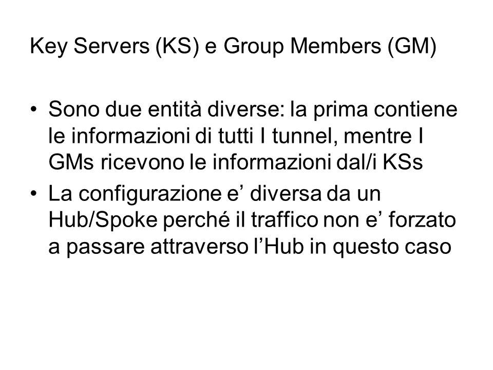 Key Servers (KS) e Group Members (GM) Sono due entità diverse: la prima contiene le informazioni di tutti I tunnel, mentre I GMs ricevono le informazioni dal/i KSs La configurazione e' diversa da un Hub/Spoke perché il traffico non e' forzato a passare attraverso l'Hub in questo caso