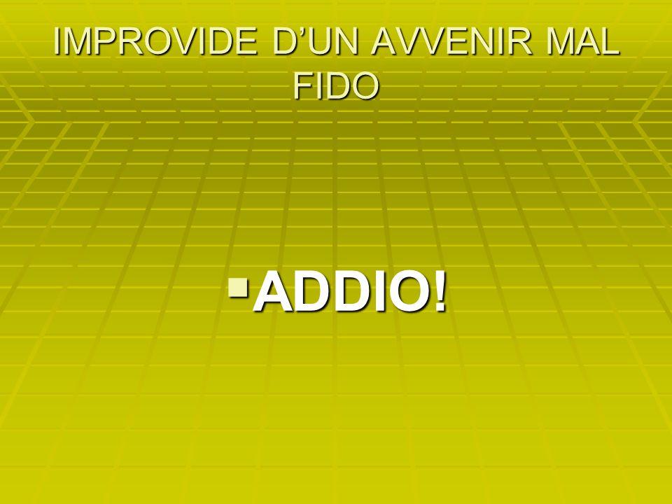 IMPROVIDE D'UN AVVENIR MAL FIDO  ADDIO!