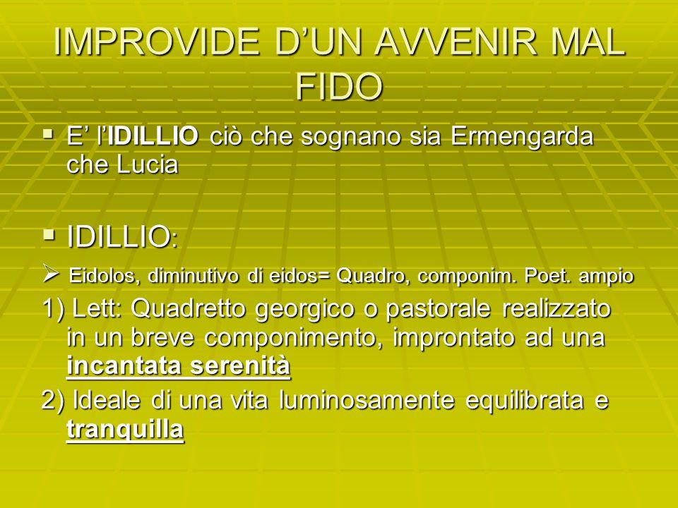 IMPROVIDE D'UN AVVENIR MAL FIDO  E' l'IDILLIO ciò che sognano sia Ermengarda che Lucia  IDILLIO :  Eidolos, diminutivo di eidos= Quadro, componim.