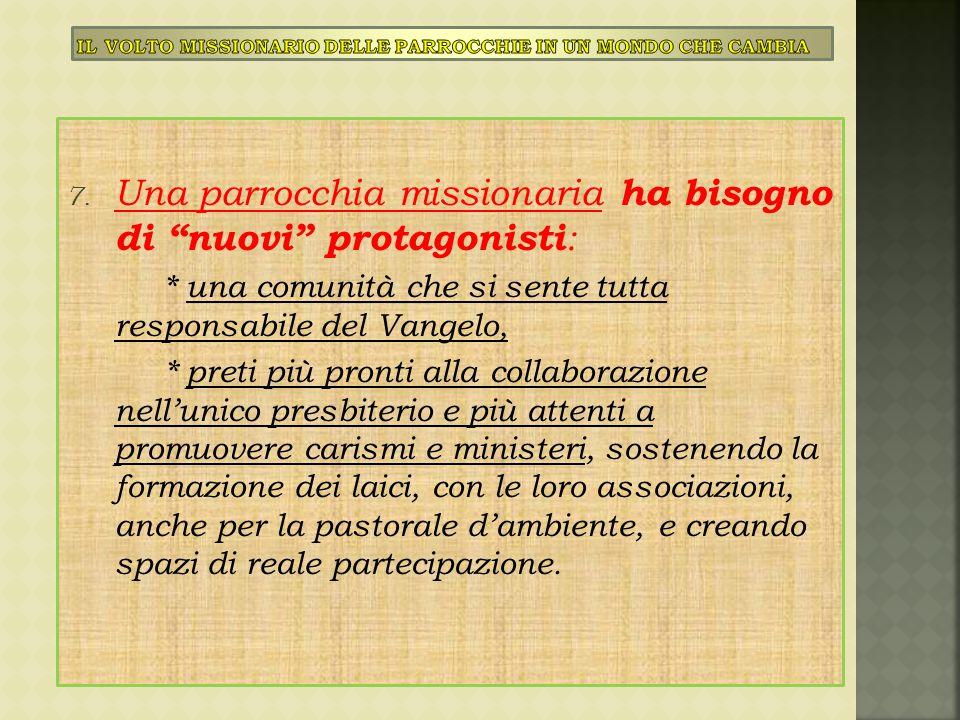 """7. Una parrocchia missionaria ha bisogno di """"nuovi"""" protagonisti : * una comunità che si sente tutta responsabile del Vangelo, * preti più pronti alla"""