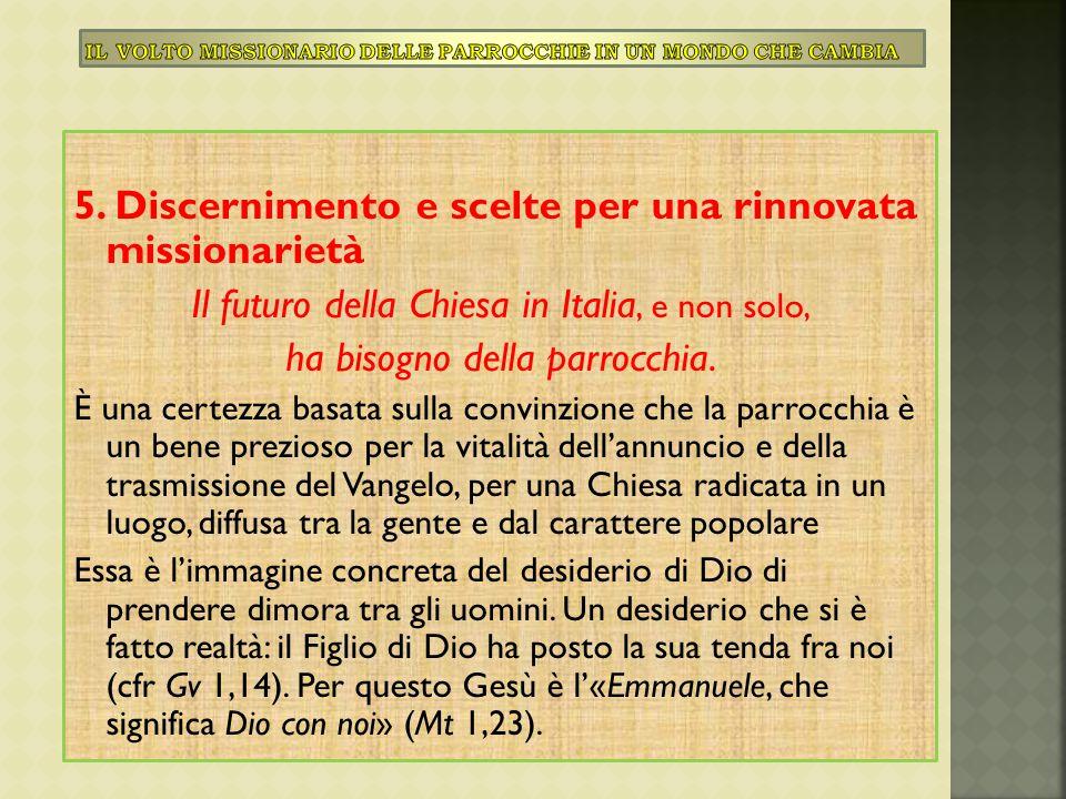 5. Discernimento e scelte per una rinnovata missionarietà Il futuro della Chiesa in Italia, e non solo, ha bisogno della parrocchia. È una certezza ba