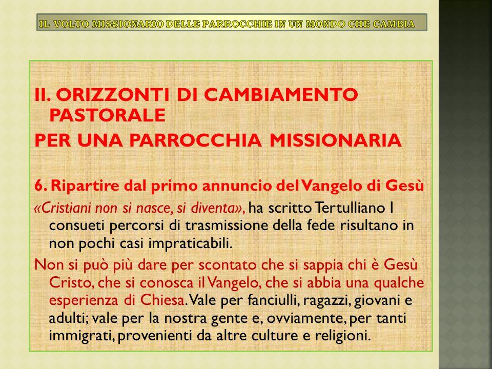 II. ORIZZONTI DI CAMBIAMENTO PASTORALE PER UNA PARROCCHIA MISSIONARIA 6. Ripartire dal primo annuncio del Vangelo di Gesù «Cristiani non si nasce, si