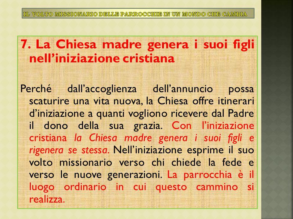 7. La Chiesa madre genera i suoi figli nell'iniziazione cristiana Perché dall'accoglienza dell'annuncio possa scaturire una vita nuova, la Chiesa offr