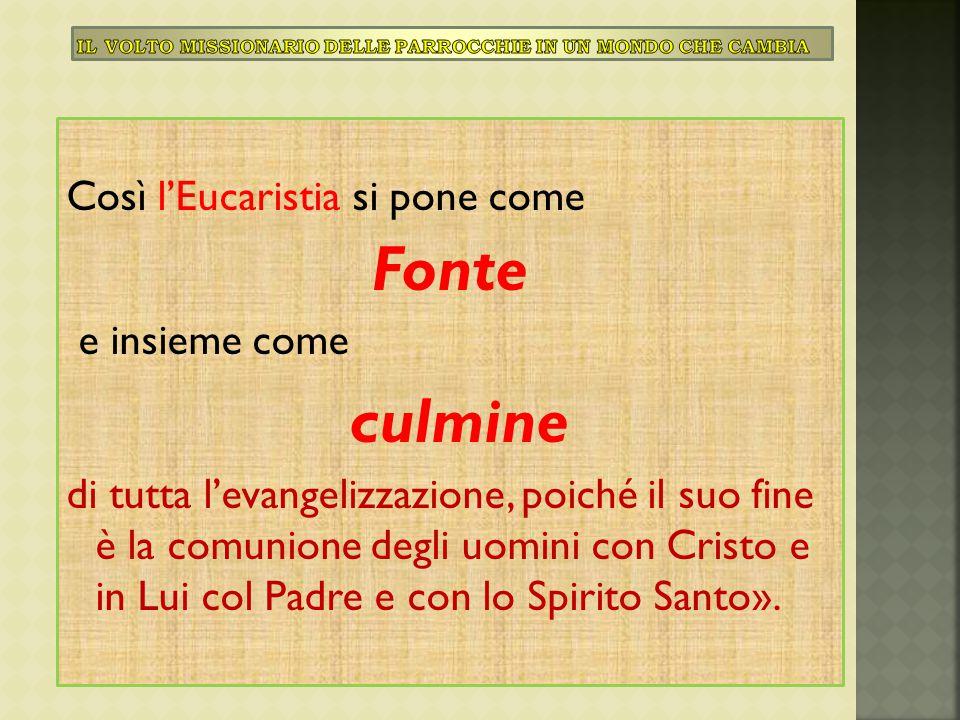 Così l'Eucaristia si pone come Fonte e insieme come culmine di tutta l'evangelizzazione, poiché il suo fine è la comunione degli uomini con Cristo e i