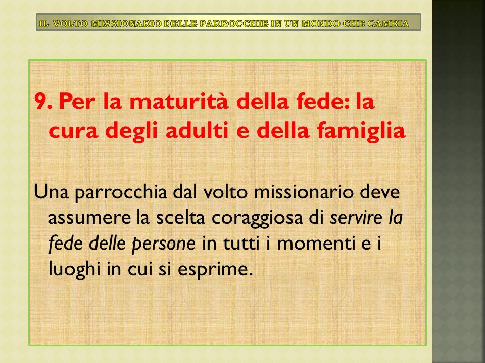 9. Per la maturità della fede: la cura degli adulti e della famiglia Una parrocchia dal volto missionario deve assumere la scelta coraggiosa di servir