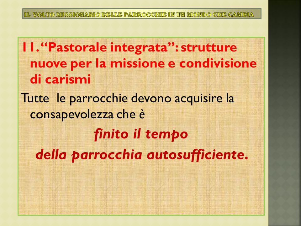 """11. """"Pastorale integrata"""": strutture nuove per la missione e condivisione di carismi Tutte le parrocchie devono acquisire la consapevolezza che è fini"""