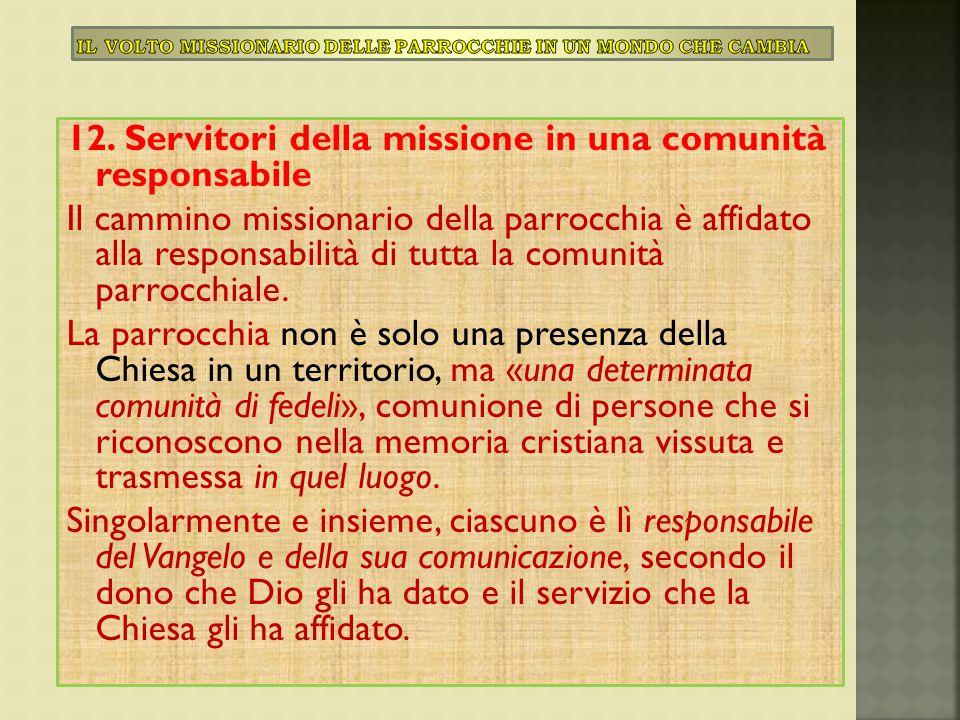 12. Servitori della missione in una comunità responsabile Il cammino missionario della parrocchia è affidato alla responsabilità di tutta la comunità