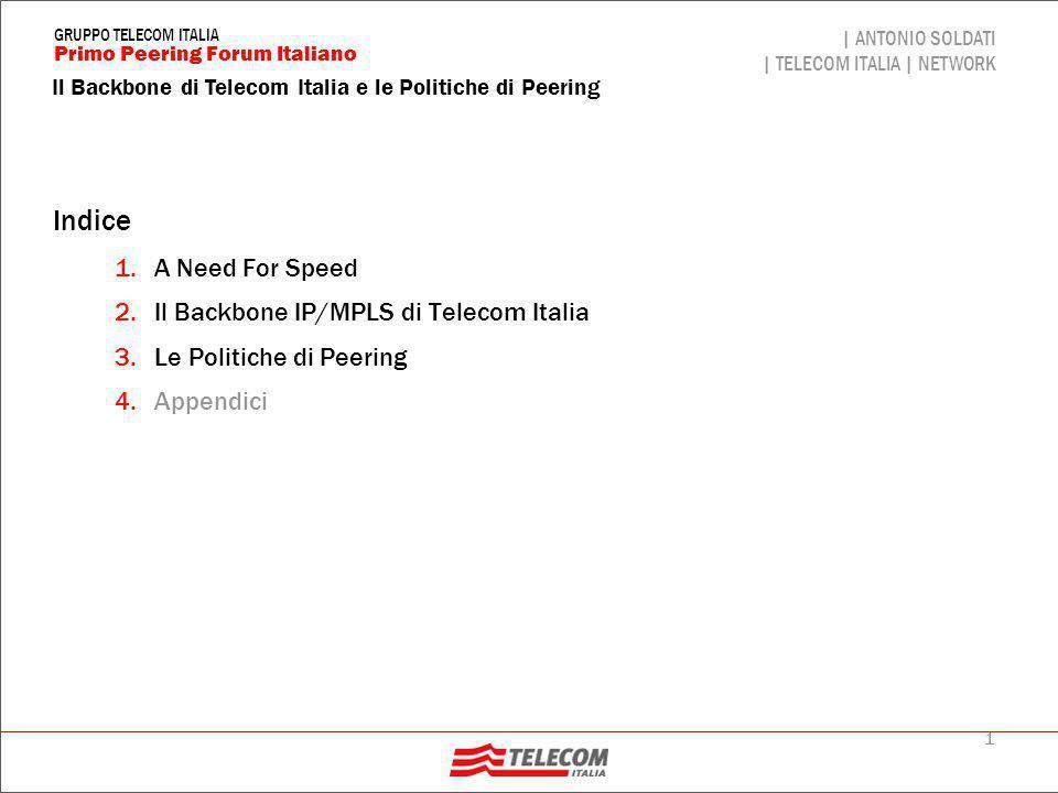 42 Il Backbone di Telecom Italia e le Politiche di Peering | ANTONIO SOLDATI | TELECOM ITALIA | NETWORK Primo Peering Forum Italiano GRUPPO TELECOM ITALIA Alcuni Concetti generali (segue)  OPB (Optical Packet Backbone) rappresenta il backbone IP/MPLS pubblico multiservizio di TI ed è l'evoluzione del BB di InterBusiness (AS3269); i clienti (Executive/Business o Residenziali) sono attestati a delle strutture/router di accesso ( Edge ) collegate ad OPB  OPB è presente sui due NAP storici (il MIX ed il NAMEX) ed è anche presente al ToPIX ed al TIX  OPB ha inoltre alcune relazioni di peering privato con ISP di grande caratura