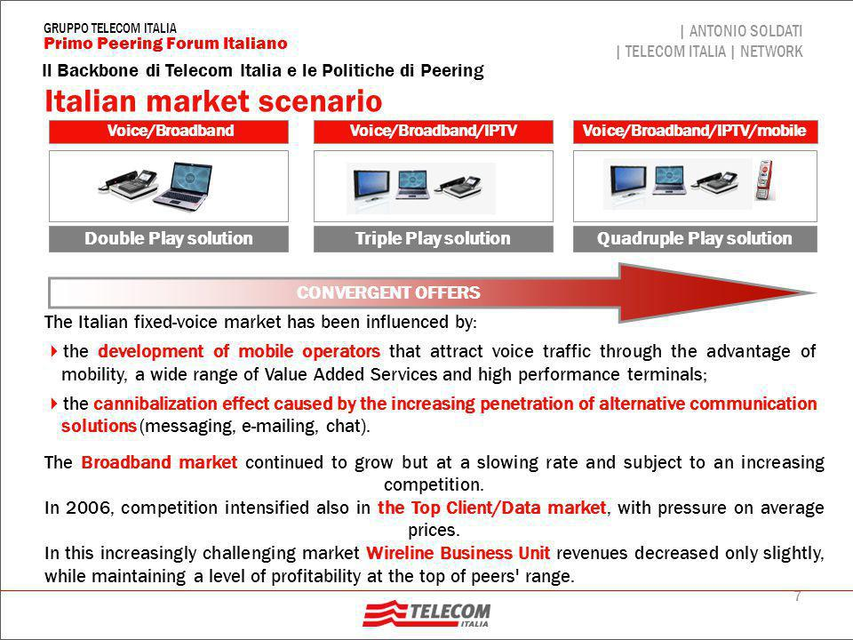 7 Il Backbone di Telecom Italia e le Politiche di Peering | ANTONIO SOLDATI | TELECOM ITALIA | NETWORK Primo Peering Forum Italiano GRUPPO TELECOM ITALIA Italian market scenario Voice/BroadbandVoice/Broadband/IPTV Double Play solutionTriple Play solution Voice/Broadband/IPTV/mobile Quadruple Play solution CONVERGENT OFFERS The Italian fixed-voice market has been influenced by:  the development of mobile operators that attract voice traffic through the advantage of mobility, a wide range of Value Added Services and high performance terminals;  the cannibalization effect caused by the increasing penetration of alternative communication solutions (messaging, e-mailing, chat).