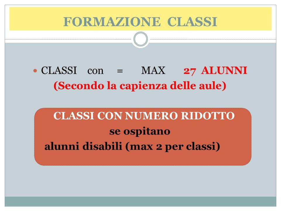 FORMAZIONE CLASSI CLASSI con = MAX 27 ALUNNI (Secondo la capienza delle aule) CLASSI CON NUMERO RIDOTTO se ospitano alunni disabili (max 2 per classi)