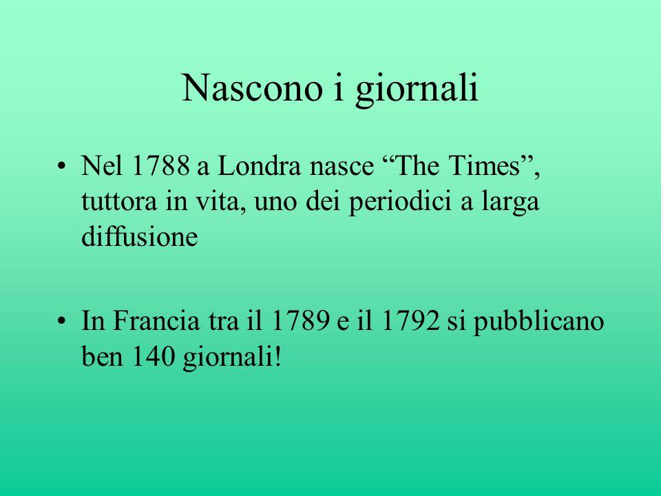 Nascono i giornali Nel 1788 a Londra nasce The Times , tuttora in vita, uno dei periodici a larga diffusione In Francia tra il 1789 e il 1792 si pubblicano ben 140 giornali!