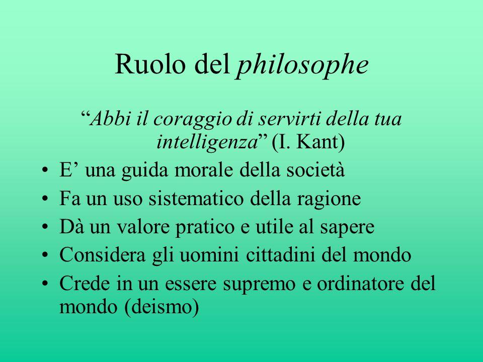 """Ruolo del philosophe """"Abbi il coraggio di servirti della tua intelligenza"""" (I. Kant) E' una guida morale della società Fa un uso sistematico della rag"""