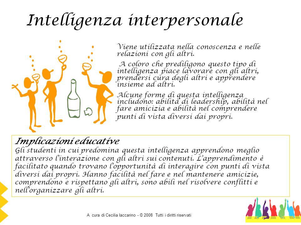 A cura di Cecilia Iaccarino - © 2008 Tutti i diritti riservati Intelligenza interpersonale Viene utilizzata nella conoscenza e nelle relazioni con gli