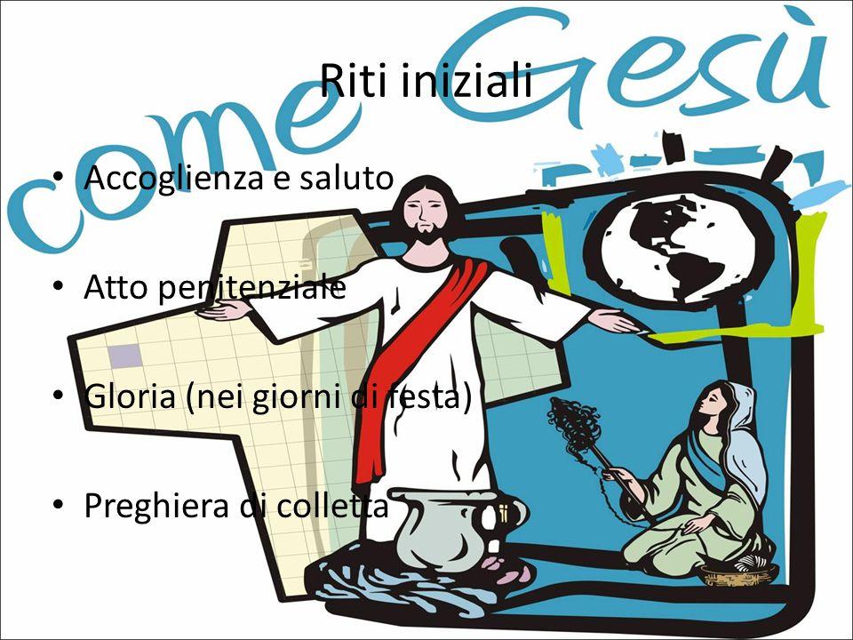 Riti iniziali Accoglienza e saluto Atto penitenziale Gloria (nei giorni di festa) Preghiera di colletta
